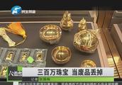 300万黄金珠宝被当废品卖了  收废站老板以为是假货