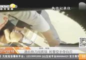 内蒙古:酒后持刀闯宾馆,民警空手夺白刃
