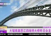 大瑞铁路怒江四线特大桥合龙,大理到瑞丽行车时间将缩短至两小时