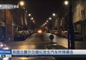 英国北爱尔兰:疑似发生汽车炸弹袭击,暂未发现人员伤亡
